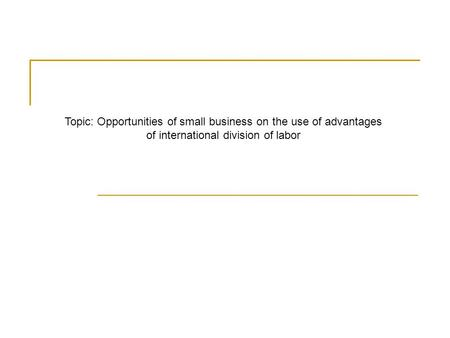 Topic: Opportunities of small business on the use of advantages of international division of labor.