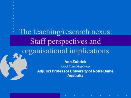 The teaching/research nexus: Staff perspectives and organisational implications Ann Zubrick AAAJ Consulting Group Adjunct Professor University of Notre.
