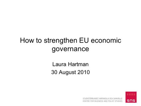 How to strengthen EU economic governance Laura Hartman 30 August 2010.