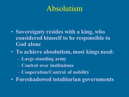 Absolutism Sovereignty resides with a king, who considered himself to be responsible to God alone To achieve absolutism, most kings need: –Large standing.