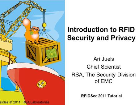 Introduction to RFID Security and Privacy Ari Juels Chief Scientist RSA, The Security Division of EMC RFIDSec 2011 Tutorial All slides © 2011, RSA Laboratories.