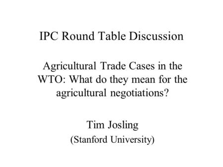 IPC Round Table Discussion Agricultural Trade Cases in the WTO: What do they mean for the agricultural negotiations? Tim Josling (Stanford University)