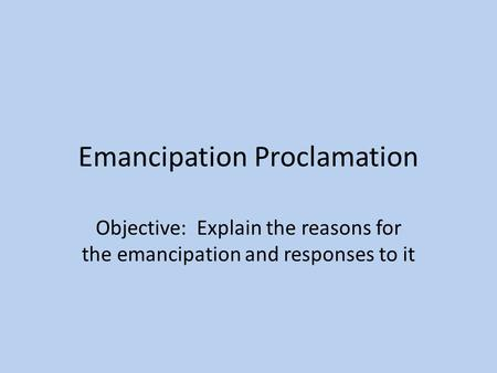 Emancipation Proclamation Objective: Explain the reasons for the emancipation and responses to it.