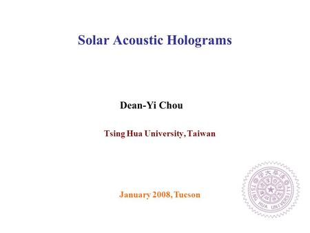 Tsing Hua University, Taiwan Solar Acoustic Holograms January 2008, Tucson Dean-Yi Chou.