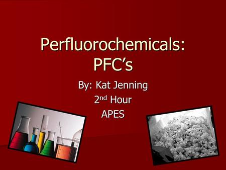 Perfluorochemicals: PFC's By: Kat Jenning 2 nd Hour APES.