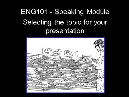 ENG101 - Speaking Module Selecting the topic for your presentation.