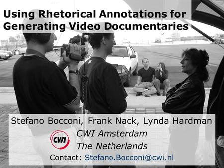 Using Rhetorical Annotations for Generating Video Documentaries Stefano Bocconi, Frank Nack, Lynda Hardman CWI Amsterdam The Netherlands Contact: