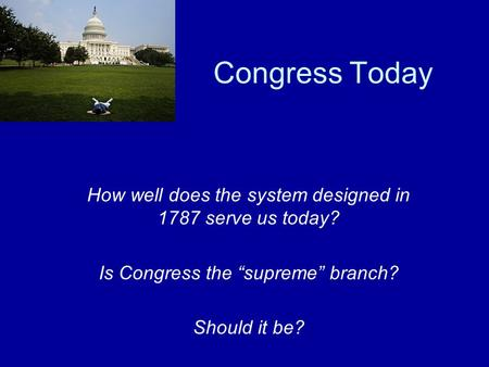 "Congress Today How well does the system designed in 1787 serve us today? Is Congress the ""supreme"" branch? Should it be?"