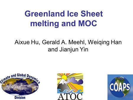 Greenland Ice Sheet melting and MOC Aixue Hu, Gerald A. Meehl, Weiqing Han and Jianjun Yin.