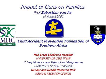 Impact of Guns on Families Prof Sebastian van As 16 August 2006 Child Accident Prevention Foundation of Southern Africa Red Cross Children's Hospital UNIVERSITY.