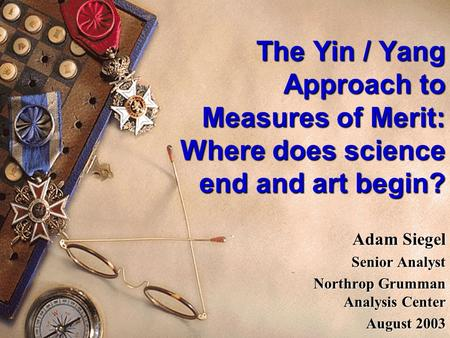 The Yin / Yang Approach to Measures of Merit: Where does science end and art begin? Adam Siegel Senior Analyst Northrop Grumman Analysis Center August.