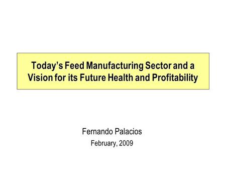 Fernando Palacios February, 2009 Today's Feed Manufacturing Sector and a Vision for its Future Health and Profitability.