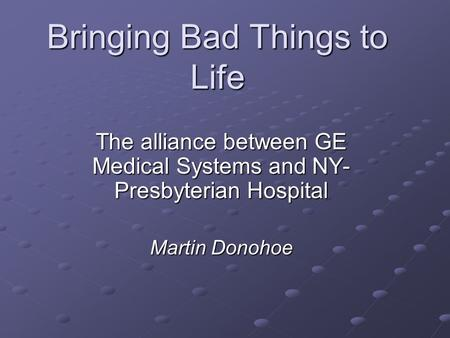Bringing Bad Things to Life The alliance between GE Medical Systems and NY- Presbyterian Hospital Martin Donohoe.