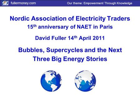 Fullermoney.com Our theme: Empowerment Through Knowledge Nordic Association of Electricity Traders 15 th anniversary of NAET in Paris David Fuller 14 th.
