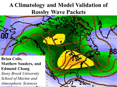 A Climatology and Model Validation of Rossby Wave Packets Brian Colle, Matthew Souders, and Edmund Chang Stony Brook University School of Marine and Atmospheric.