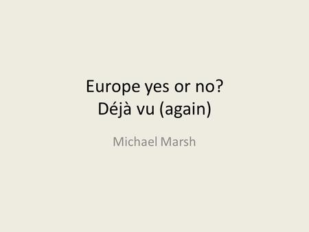 Europe yes or no? Déjà vu (again) Michael Marsh. Introduction What do we know about referendum voting? – It's the government, stupid – It's party loyaties.