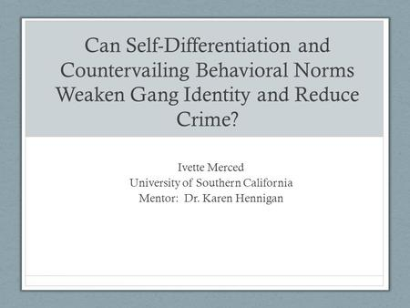 Can Self-Differentiation and Countervailing Behavioral Norms Weaken Gang Identity and Reduce Crime? Ivette Merced University of Southern California Mentor:
