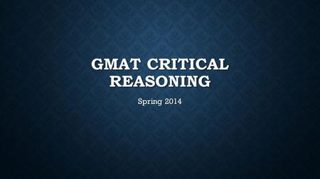 GMAT CRITICAL REASONING Spring 2014. GETTING STARTED 1. Read the question 1. Read the question 2. Identify the type of question 2. Identify the type of.