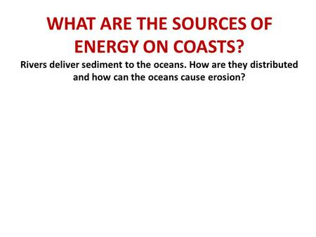 WHAT ARE THE SOURCES OF ENERGY ON COASTS? Rivers deliver sediment to the oceans. How are they distributed and how can the oceans cause erosion?