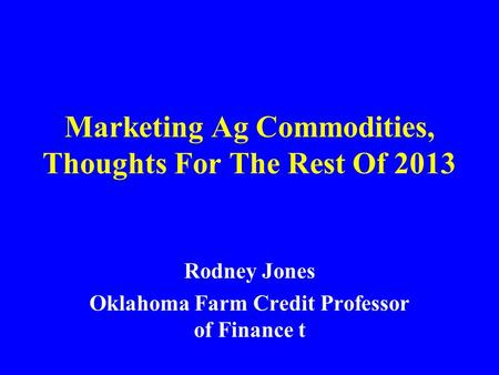 Marketing Ag Commodities, Thoughts For The Rest Of 2013 Rodney Jones Oklahoma Farm Credit Professor of Finance t.