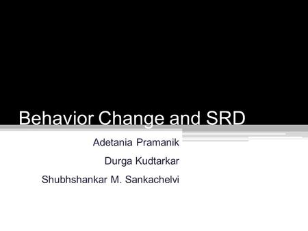 Behavior Change and SRD Adetania Pramanik Durga Kudtarkar Shubhshankar M. Sankachelvi.