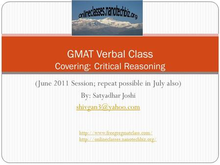 (June 2011 Session; repeat possible in July also) By: Satyadhar Joshi GMAT Verbal Class Covering: Critical Reasoning