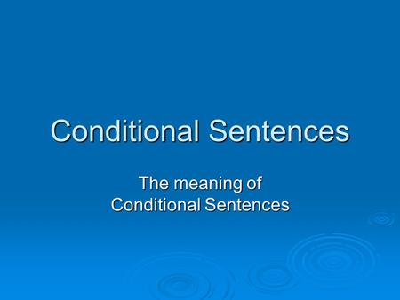 Conditional Sentences The meaning of Conditional Sentences.
