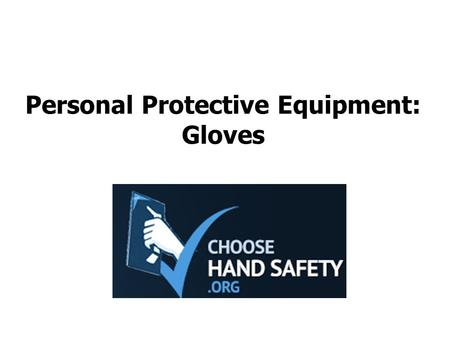 Personal Protective Equipment: Gloves. Choose Hand Safety A hand injury can impact productivity or end a career Injuries include cuts, breaks, amputations,