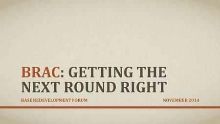 BRAC: GETTING THE NEXT ROUND RIGHT <strong>BASE</strong> REDEVELOPMENT FORUM NOVEMBER 2014.