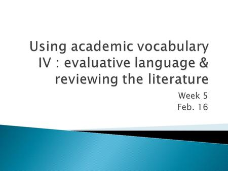 Week 5 Feb. 16.  Reviewing the Literature  Academic Vocabulary IV ◦ Evaluative Language.