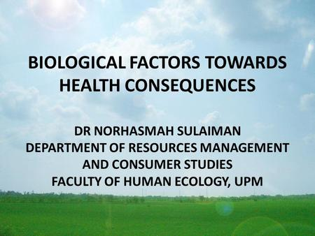 BIOLOGICAL FACTORS TOWARDS HEALTH CONSEQUENCES DR NORHASMAH SULAIMAN DEPARTMENT OF RESOURCES MANAGEMENT AND CONSUMER STUDIES FACULTY OF HUMAN ECOLOGY,