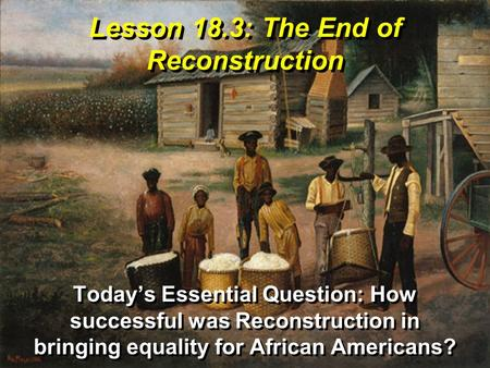 Lesson 18.3: The End of Reconstruction Today's Essential Question: How successful was Reconstruction in bringing equality for African Americans?