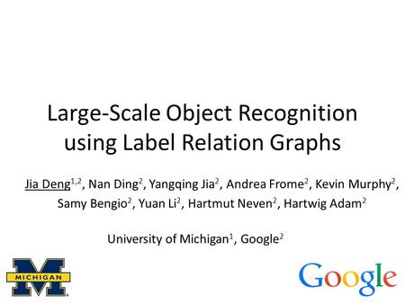 Large-Scale Object Recognition using Label Relation Graphs Jia Deng 1,2, Nan Ding 2, Yangqing Jia 2, Andrea Frome 2, Kevin Murphy 2, Samy Bengio 2, Yuan.