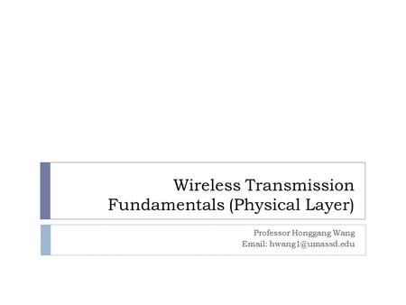 Wireless Transmission Fundamentals (Physical Layer) Professor Honggang Wang