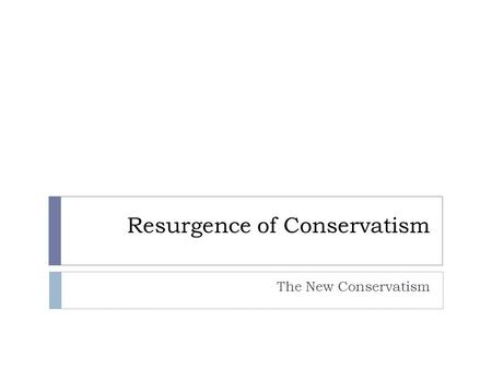 Resurgence of Conservatism The New Conservatism. Conservatism and Liberalism Liberalism  In America politics today, people who call themselves liberals.