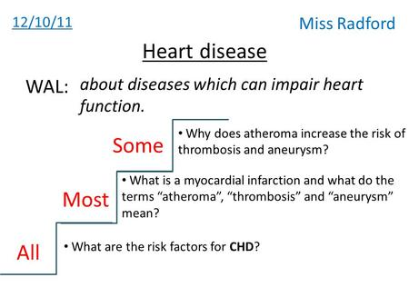 12/10/11 Miss Radford Heart disease about diseases which can impair heart function. WAL: All Most Some Why does atheroma increase the risk of thrombosis.