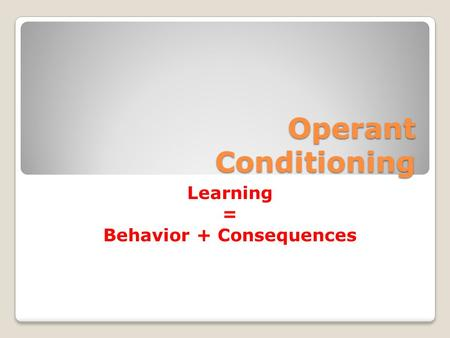 Operant Conditioning Learning = Behavior + Consequences.