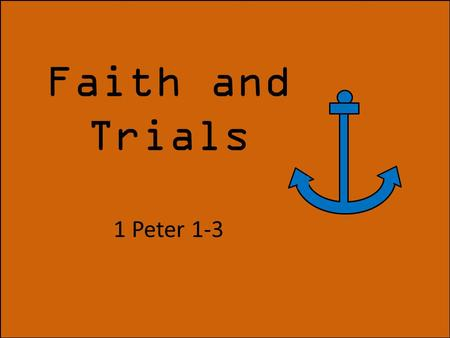 "Faith and Trials 1 Peter 1-3. ""That the trial of your faith, being much more precious than gold that perisheth, though it be tried with fire, might be."