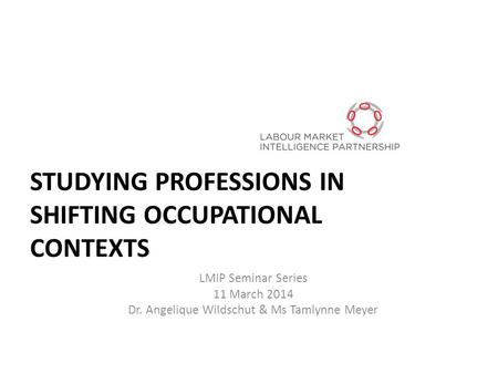 STUDYING PROFESSIONS IN SHIFTING OCCUPATIONAL CONTEXTS LMIP Seminar Series 11 March 2014 Dr. Angelique Wildschut & Ms Tamlynne Meyer.