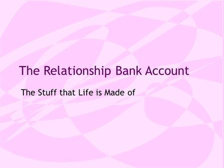 The Relationship Bank Account The Stuff that Life is Made of.