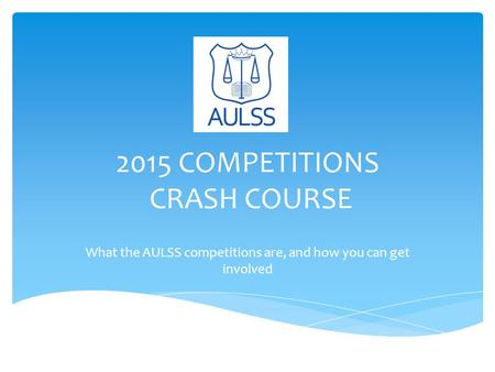 2015 COMPETITIONS CRASH COURSE What the AULSS competitions are, and how you can get involved.