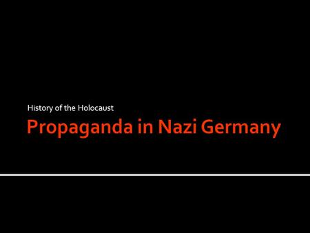 History of the Holocaust.  Propaganda is the use of the Media to promote one point of view.  Propaganda is brainwashing the public, convincing them.