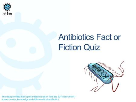 Antibiotics Fact or Fiction Quiz The data provided in this presentation is taken from the 2014 Ipsos MORI survey on use, knowledge and attitudes about.