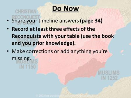 Do Now Share your timeline answers (page 34) Record at least three effects of the Reconquista with your table (use the book and you prior knowledge). Make.