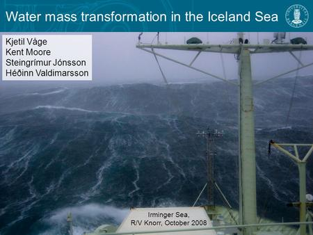 Water mass transformation in the Iceland Sea Irminger Sea, R/V Knorr, October 2008 Kjetil Våge Kent Moore Steingrímur Jónsson Héðinn Valdimarsson.