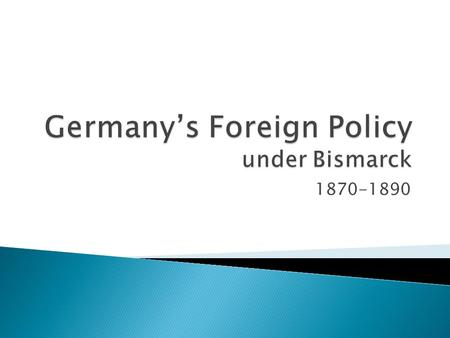 1870-1890.  What is foreign policy?  Give some examples of foreign policy.  Typically, what are countries trying to achieve with their foreign policy?