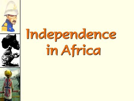 Independence in Africa The Decline of the Colonial Powers.