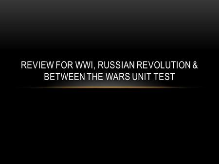 REVIEW FOR WWI, RUSSIAN REVOLUTION & BETWEEN THE WARS UNIT TEST.