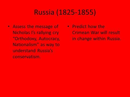 "Russia (1825-1855) Assess the message of Nicholas I's rallying cry ""Orthodoxy, Autocracy, Nationalism"" as way to understand Russia's conservatism. Predict."