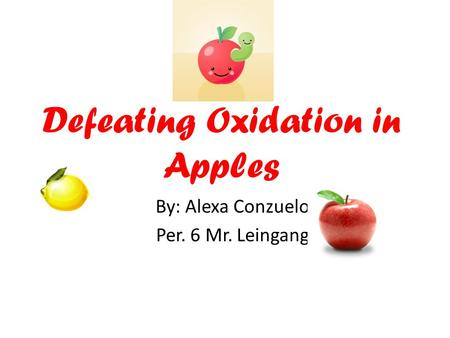 Defeating Oxidation in Apples By: Alexa Conzuelo Per. 6 Mr. Leingang.